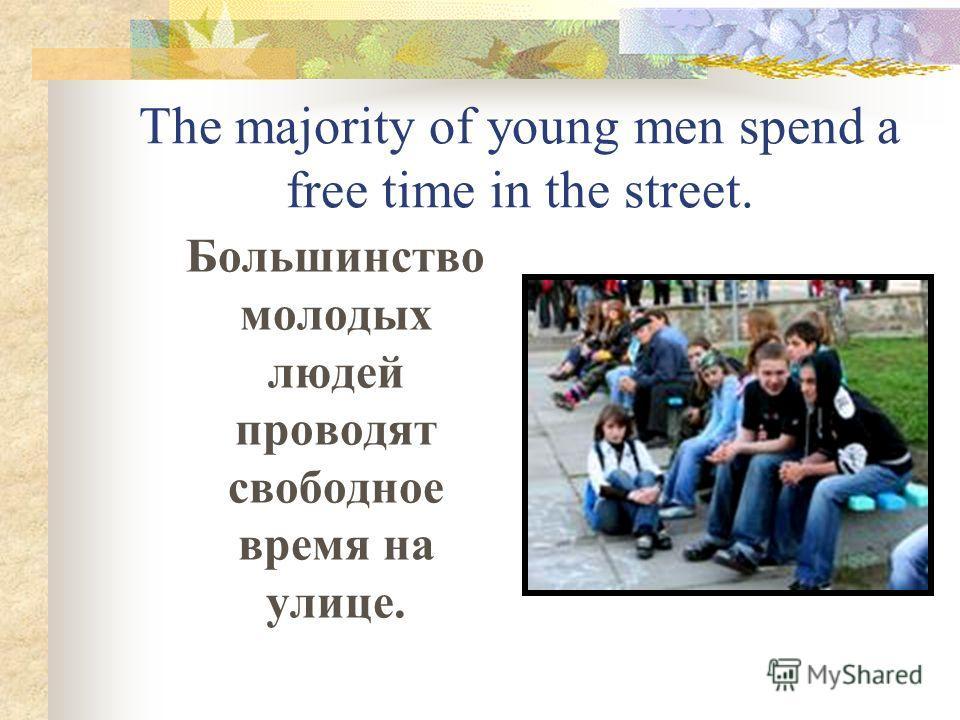 The majority of young men spend a free time in the street. Большинство молодых людей проводят свободное время на улице.