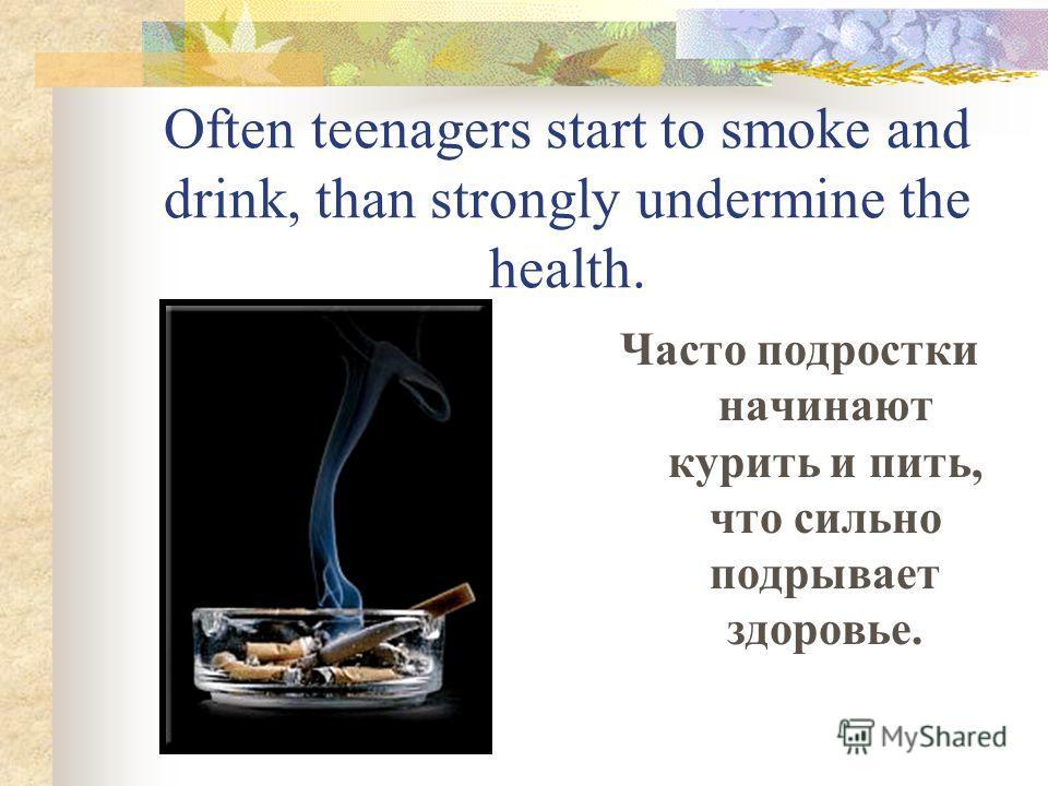 Often teenagers start to smoke and drink, than strongly undermine the health. Часто подростки начинают курить и пить, что сильно подрывает здоровье.