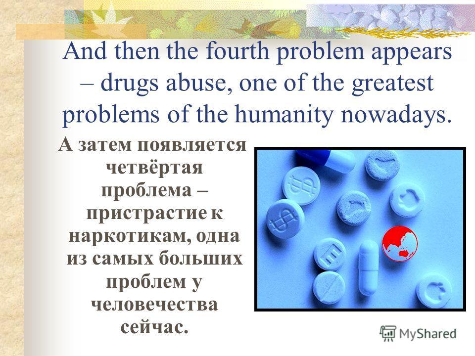 And then the fourth problem appears – drugs abuse, one of the greatest problems of the humanity nowadays. А затем появляется четвёртая проблема – пристрастие к наркотикам, одна из самых больших проблем у человечества сейчас.