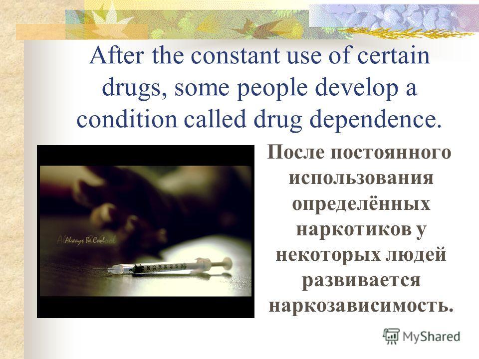 After the constant use of certain drugs, some people develop a condition called drug dependence. После постоянного использования определённых наркотиков у некоторых людей развивается наркозависимость.