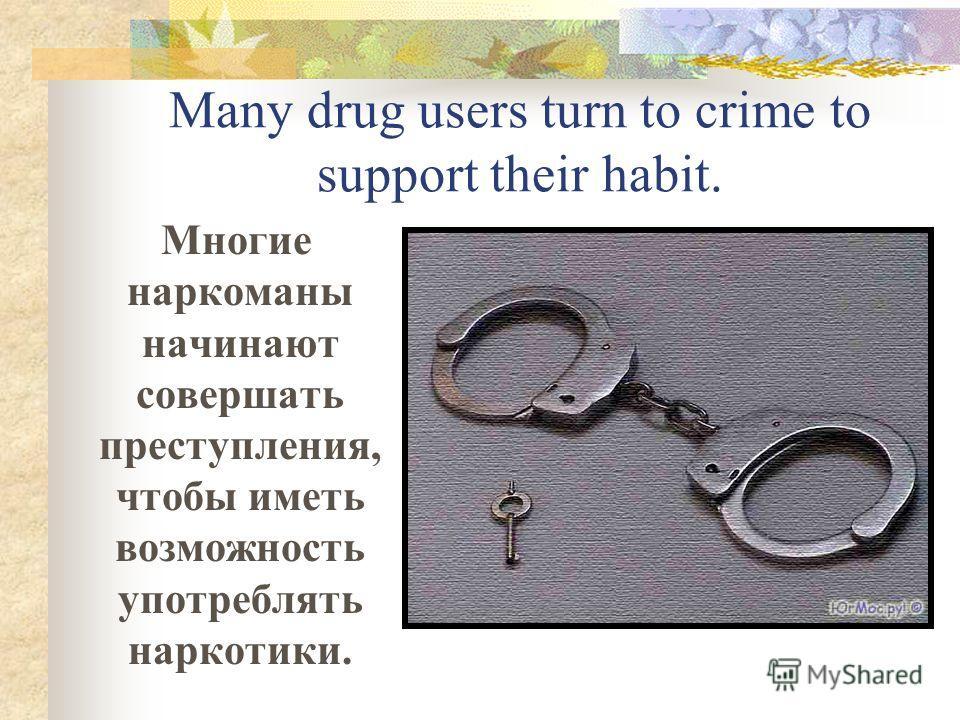 Many drug users turn to crime to support their habit. Многие наркоманы начинают совершать преступления, чтобы иметь возможность употреблять наркотики.