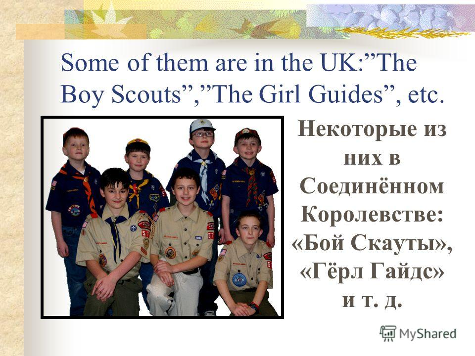 Some of them are in the UK:The Boy Scouts,The Girl Guides, etc. Некоторые из них в Соединённом Королевстве: «Бой Скауты», «Гёрл Гайдс» и т. д.