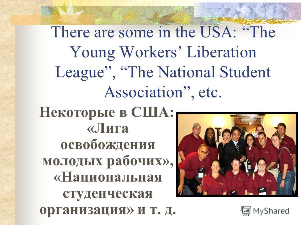 There are some in the USA: The Young Workers Liberation League, The National Student Association, etc. Некоторые в США: «Лига освобождения молодых рабочих», «Национальная студенческая организация» и т. д.