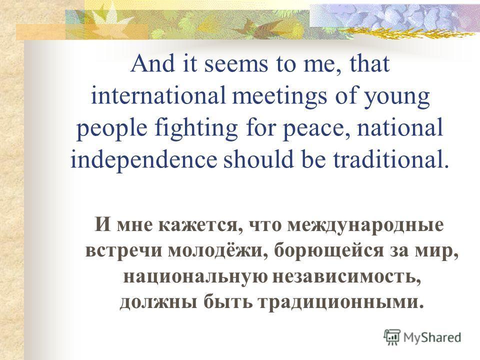 And it seems to me, that international meetings of young people fighting for peace, national independence should be traditional. И мне кажется, что международные встречи молодёжи, борющейся за мир, национальную независимость, должны быть традиционным