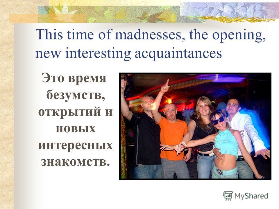 This time of madnesses, the opening, new interesting acquaintances Это время безумств, открытий и новых интересных знакомств.