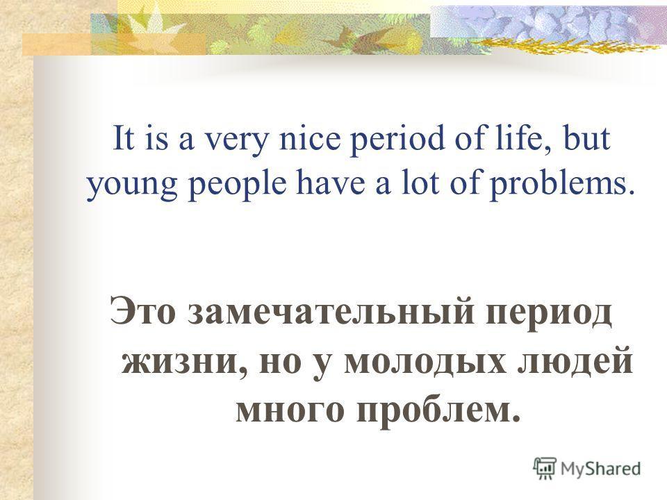 It is a very nice period of life, but young people have a lot of problems. Это замечательный период жизни, но у молодых людей много проблем.