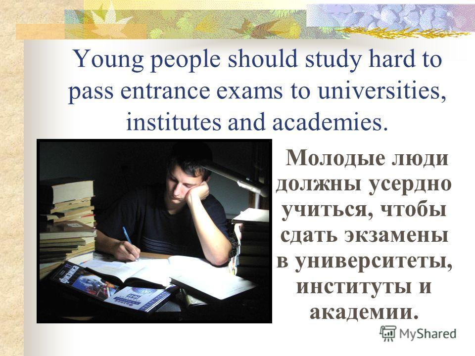 Young people should study hard to pass entrance exams to universities, institutes and academies. Молодые люди должны усердно учиться, чтобы сдать экзамены в университеты, институты и академии.