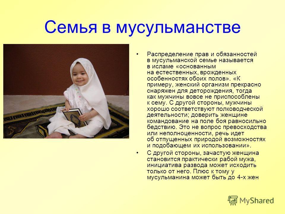 Семья в мусульманстве Распределение прав и обязанностей в мусульманской семье называется в исламе «основанным на естественных, врожденных особенностях обоих полов». «К примеру, женский организм прекрасно снаряжен для деторождения, тогда как мужчины в