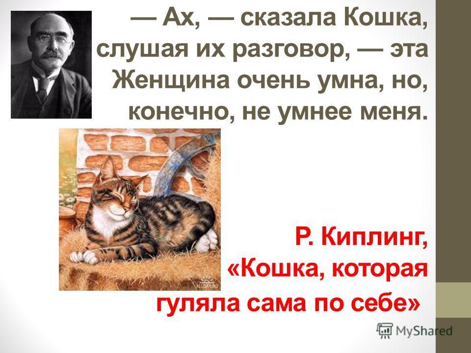 Ах, сказала Кошка, слушая их разговор, эта Женщина очень умна, но, конечно, не умнее меня. Р. Киплинг, «Кошка, которая гуляла сама по себе»