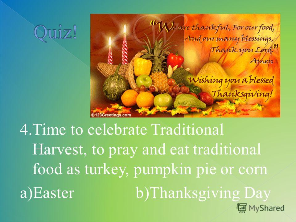 4.Time to celebrate Traditional Harvest, to pray and eat traditional food as turkey, pumpkin pie or corn a)Easter b)Thanksgiving Day