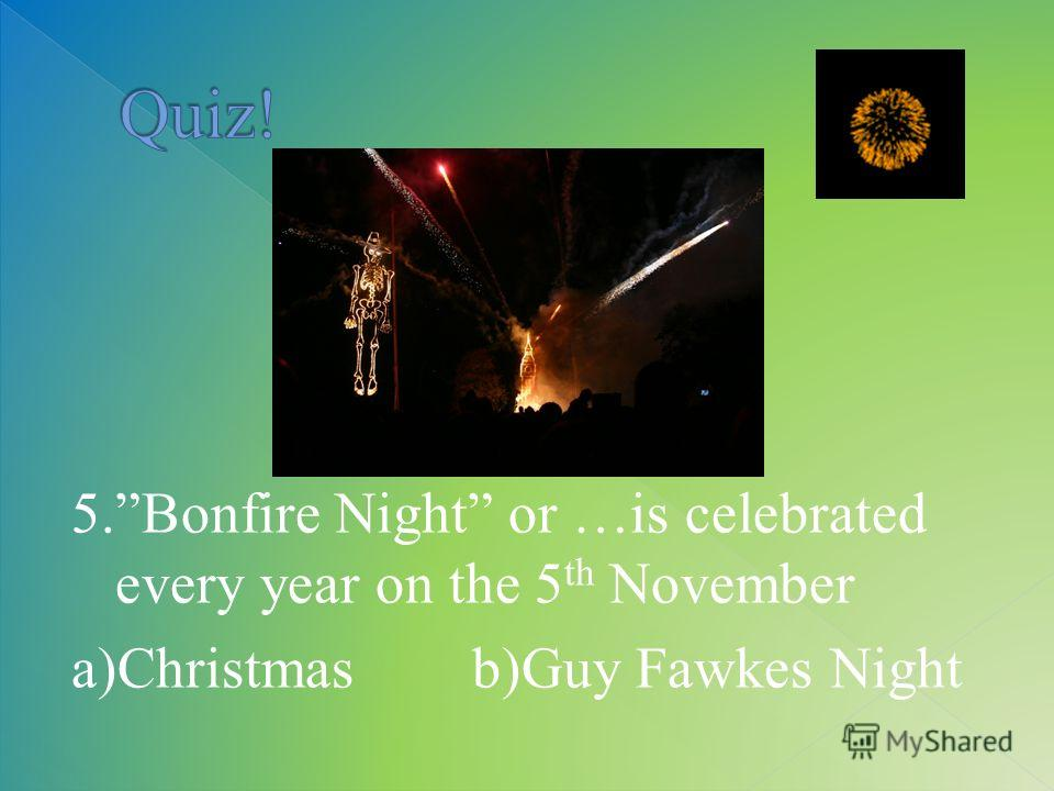 5.Bonfire Night or …is celebrated every year on the 5 th November a)Christmas b)Guy Fawkes Night
