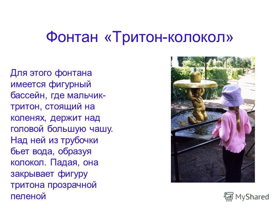 Фонтан «Тритон-колокол» Для этого фонтана имеется фигурный бассейн, где мальчик- тритон, стоящий на коленях, держит над головой большую чашу. Над ней из трубочки бьет вода, образуя колокол. Падая, она закрывает фигуру тритона прозрачной пеленой