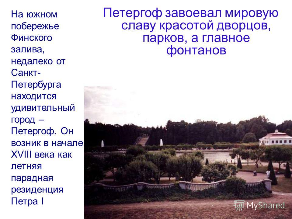 На южном побережье Финского залива, недалеко от Санкт- Петербурга находится удивительный город – Петергоф. Он возник в начале ХVIII века как летняя парадная резиденция Петра I Петергоф завоевал мировую славу красотой дворцов, парков, а главное фонтан
