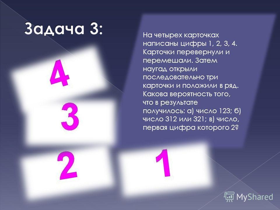 На четырех карточках написаны цифры 1, 2, 3, 4. Карточки перевернули и перемешали. Затем наугад открыли последовательно три карточки и положили в ряд. Какова вероятность того, что в результате получилось: а) число 123; б) число 312 или 321; в) число,