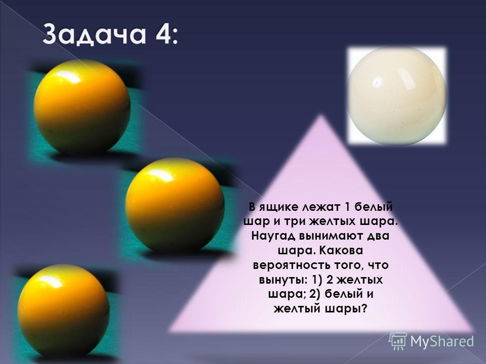 В ящике лежат 1 белый шар и три желтых шара. Наугад вынимают два шара. Какова вероятность того, что вынуты: 1) 2 желтых шара; 2) белый и желтый шары?