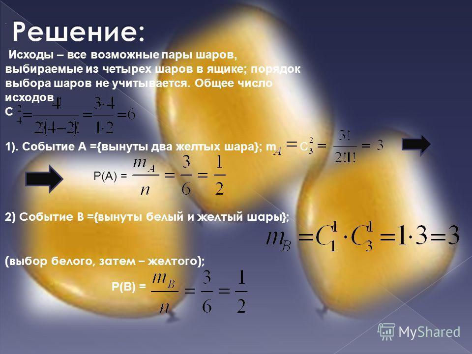 Исходы – все возможные пары шаров, выбираемые из четырех шаров в ящике; порядок выбора шаров не учитывается. Общее число исходов С 1). Событие А ={вынуты два желтых шара}; mC Р(А) = 2) Событие В ={вынуты белый и желтый шары}; (выбор белого, затем – ж