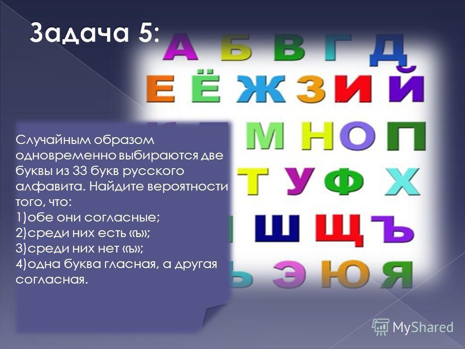 Случайным образом одновременно выбираются две буквы из 33 букв русского алфавита. Найдите вероятности того, что: 1)обе они согласные; 2)среди них есть «ъ»; 3)среди них нет «ъ»; 4)одна буква гласная, а другая согласная.