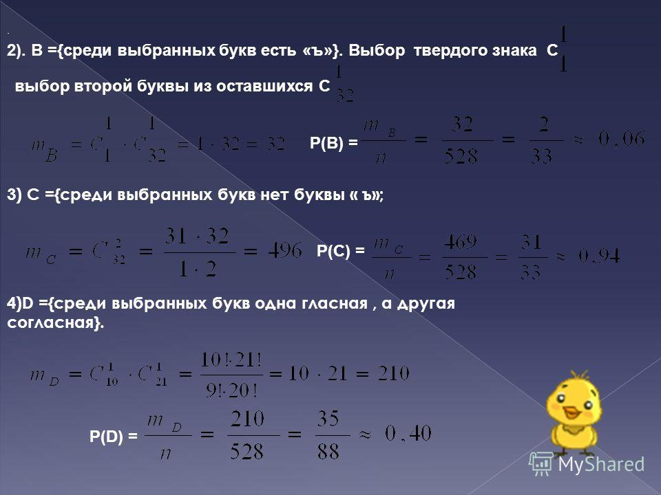 2). В ={среди выбранных букв есть «ъ»}. Выбор твердого знака С выбор второй буквы из оставшихся С Р(В) =. 3) С ={среди выбранных букв нет буквы « ъ»; Р(С) = 4)D ={среди выбранных букв одна гласная, а другая согласная}. Р(D) =.