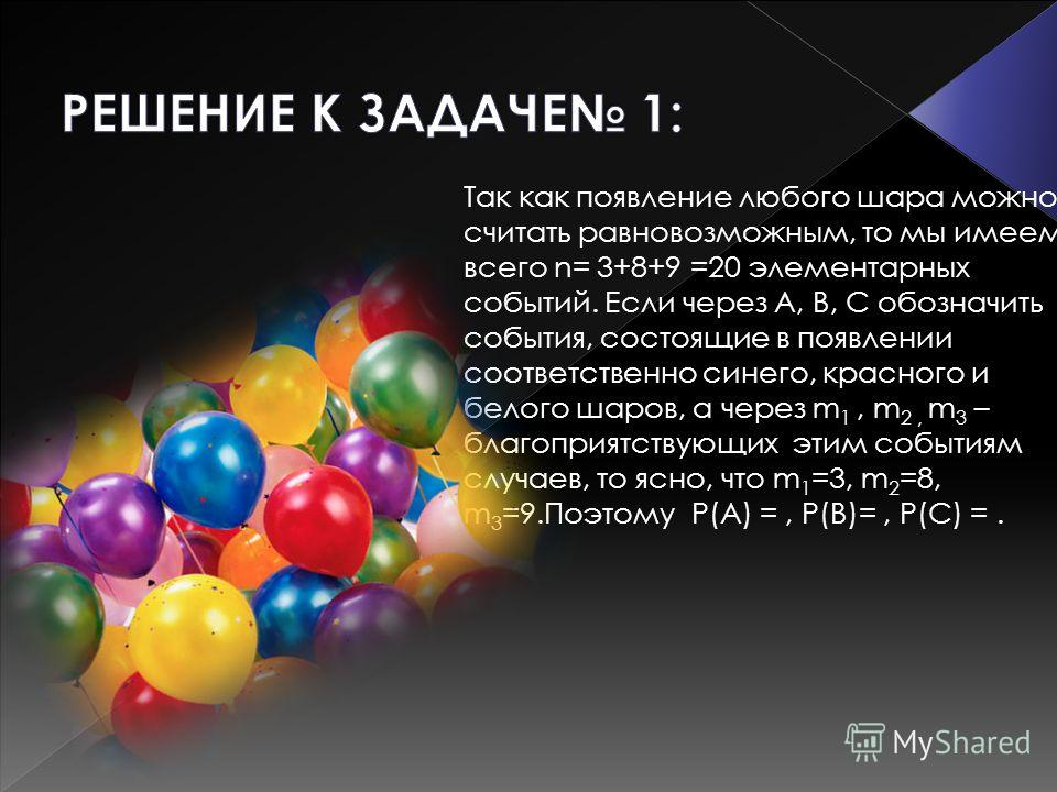 Так как появление любого шара можно считать равновозможным, то мы имеем всего n= 3+8+9 =20 элементарных событий. Если через А, В, С обозначить события, состоящие в появлении соответственно синего, красного и белого шаров, а через m 1, m 2, m 3 – благ