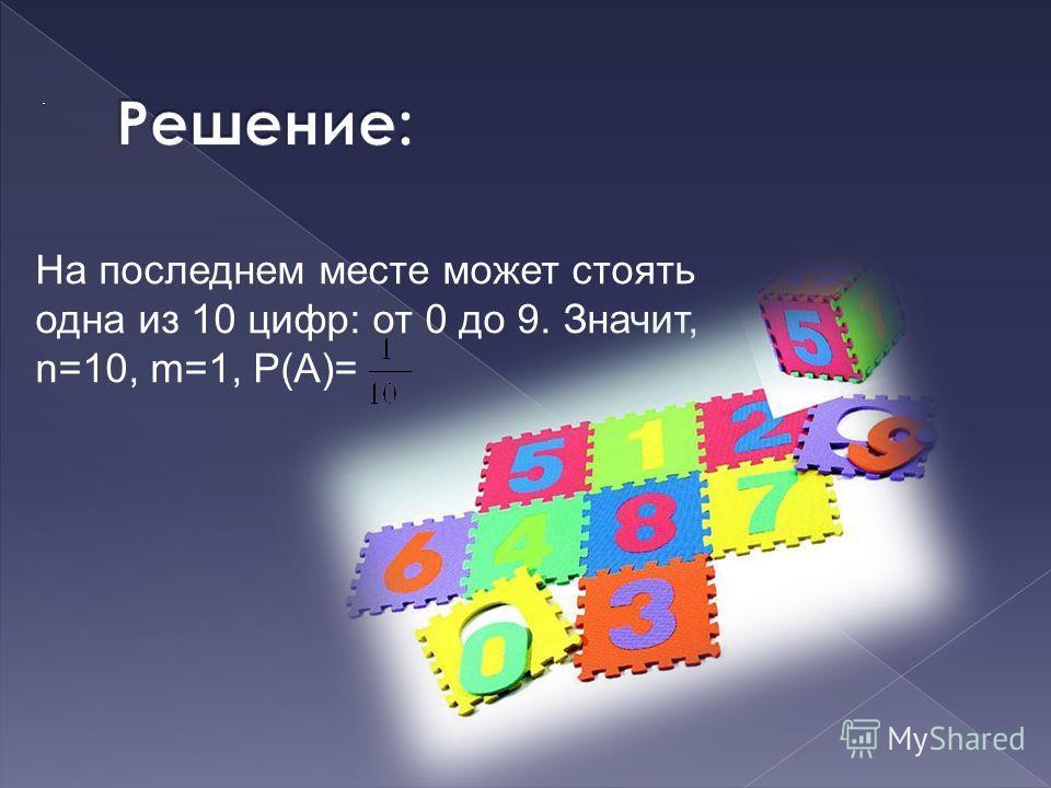 .. На последнем месте может стоять одна из 10 цифр: от 0 до 9. Значит, n=10, m=1, Р(А)=