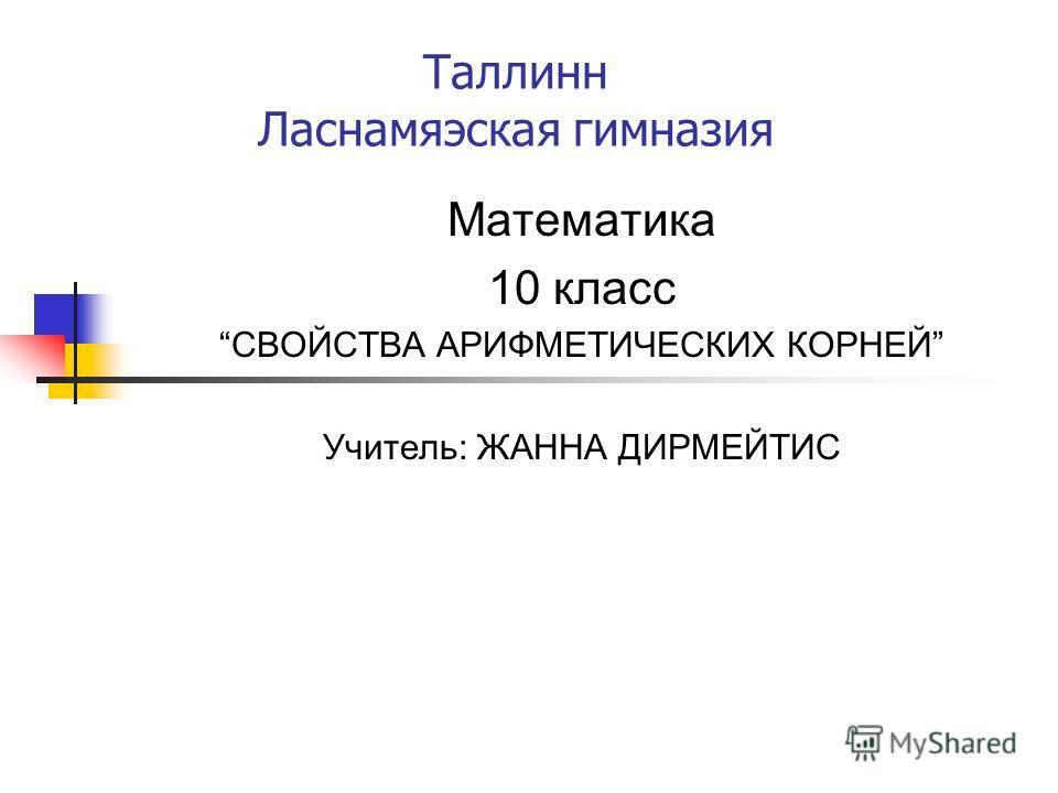 Таллинн Ласнамяэская гимназия Математика 10 класс СВОЙСТВА АРИФМЕТИЧЕСКИХ КОРНЕЙ Учитель: ЖАННА ДИРМЕЙТИС