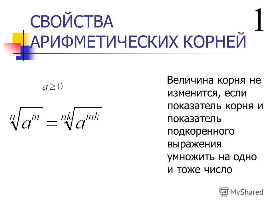 СВОЙСТВА АРИФМЕТИЧЕСКИХ КОРНЕЙ Величина корня не изменится, если показатель корня и показатель подкоренного выражения умножить на одно и тоже число