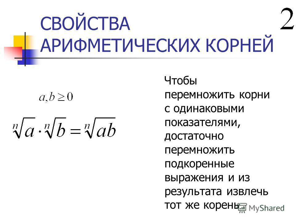 СВОЙСТВА АРИФМЕТИЧЕСКИХ КОРНЕЙ Чтобы перемножить корни с одинаковыми показателями, достаточно перемножить подкоренные выражения и из результата извлечь тот же корень