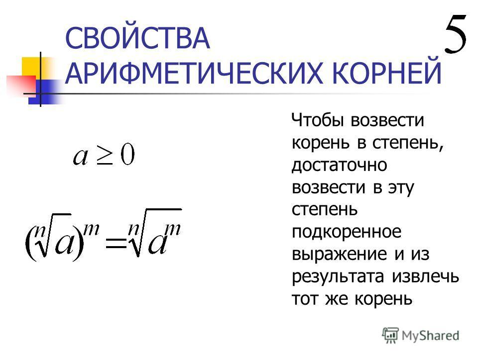 СВОЙСТВА АРИФМЕТИЧЕСКИХ КОРНЕЙ Чтобы возвести корень в степень, достаточно возвести в эту степень подкоренное выражение и из результата извлечь тот же корень
