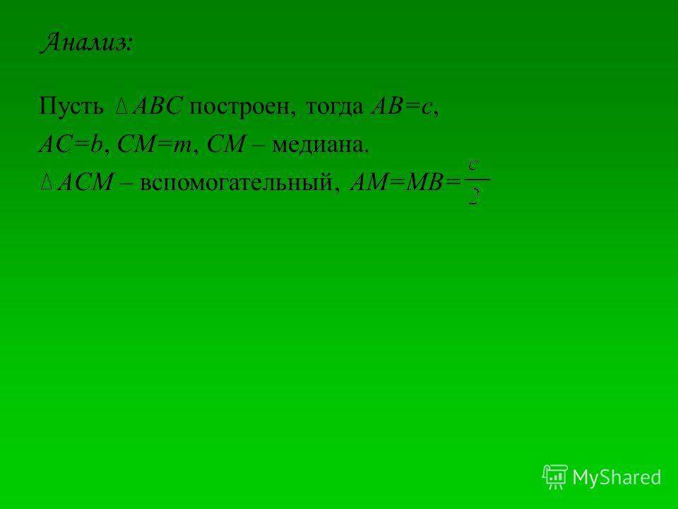 Анализ: Пусть ABC построен, тогда AB=c, AC=b, CM=m, CM – медиана. ACM – вспомогательный, AM=MB=