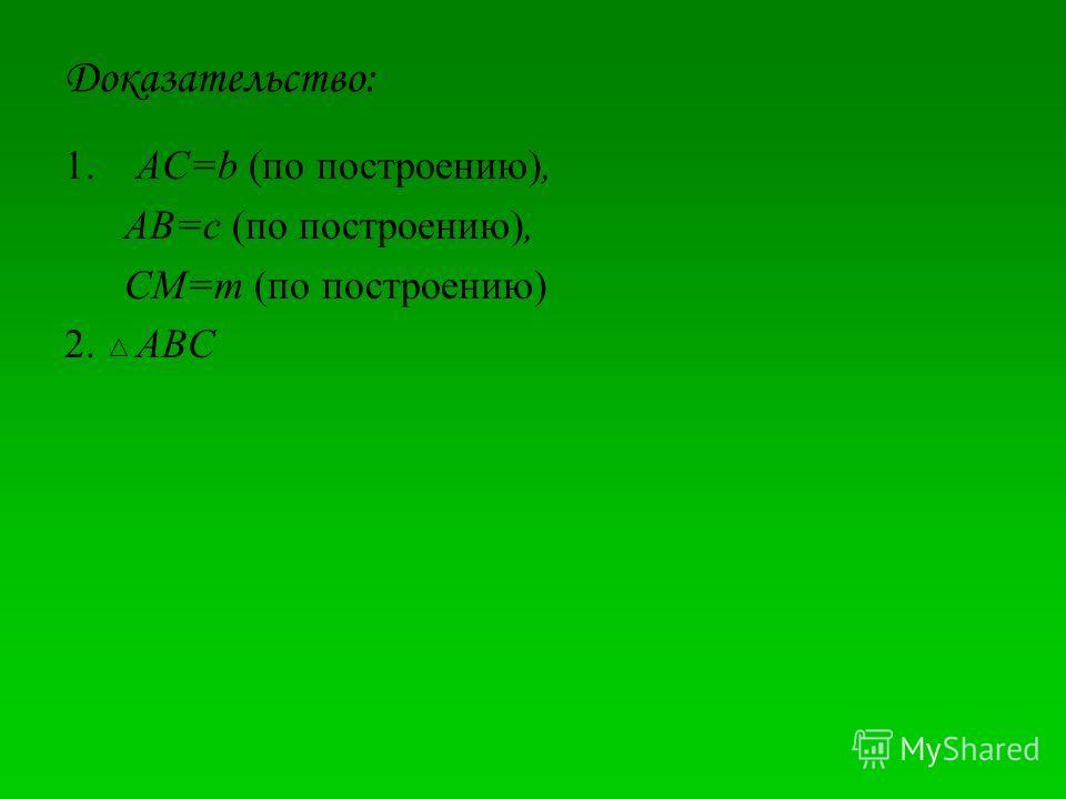 Доказательство: 1. AC=b (по построению), AB=c (по построению), CM=m (по построению) 2. ABC
