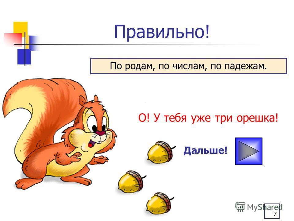 7 Правильно! О! У тебя уже три орешка! Дальше! По родам, по числам, по падежам.