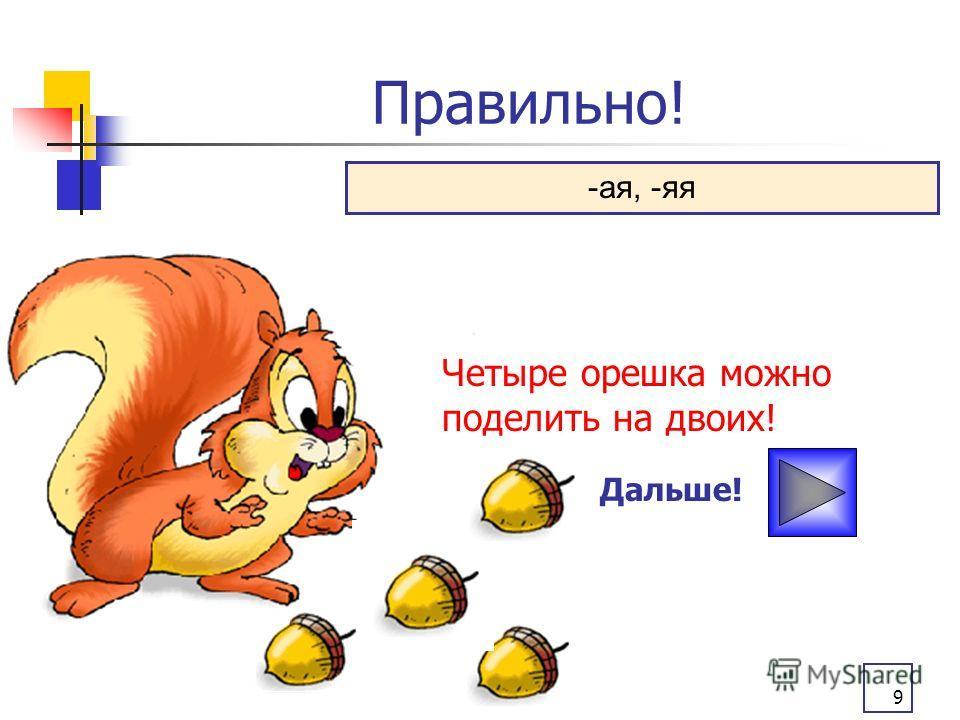 9 Правильно! Дальше! -ая, -яя Четыре орешка можно поделить на двоих!