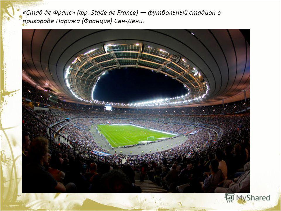 «Стад де Франс» (фр. Stade de France) футбольный стадион в пригороде Парижа (Франция) Сен-Дени.