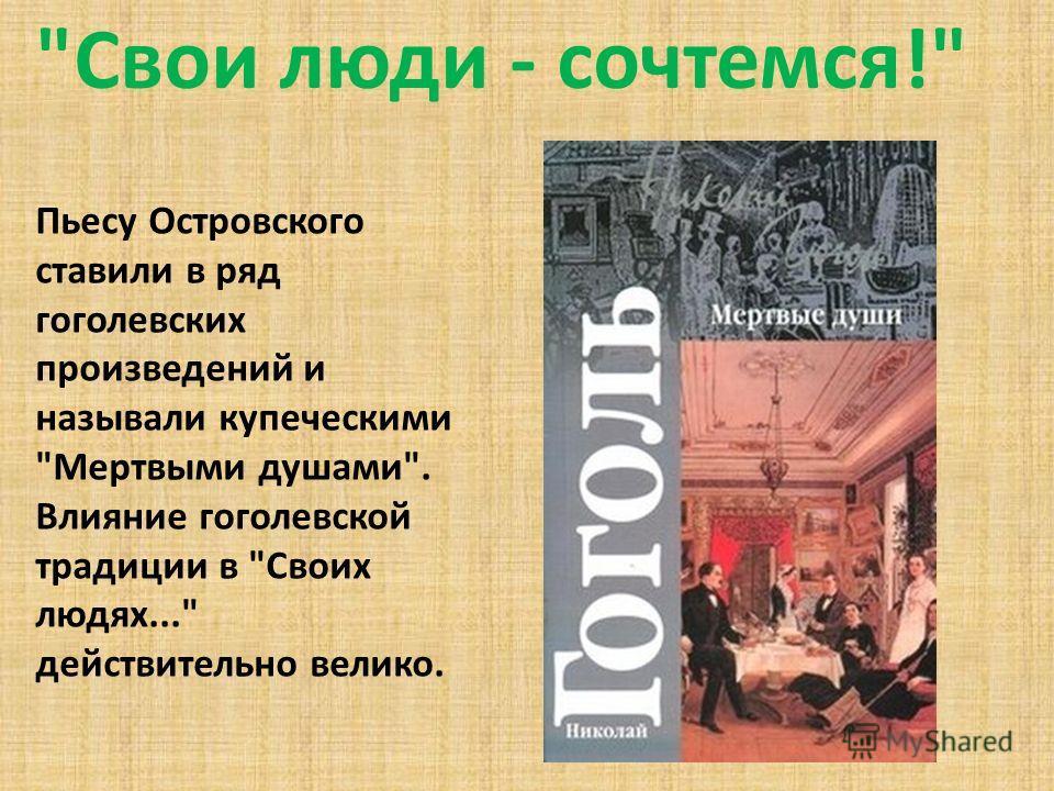 Свои люди - сочтемся! Пьесу Островского ставили в ряд гоголевских произведений и называли купеческими Мертвыми душами. Влияние гоголевской традиции в Своих людях... действительно велико.