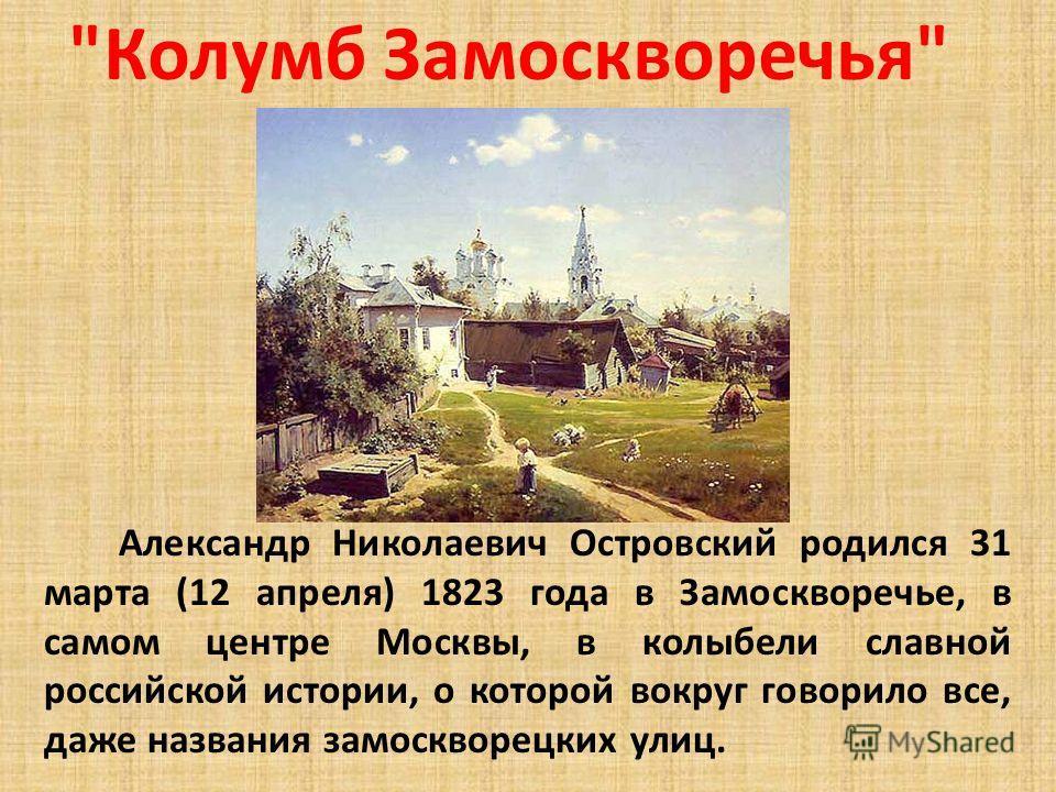 Колумб Замоскворечья Александр Николаевич Островский родился 31 марта (12 апреля) 1823 года в Замоскворечье, в самом центре Москвы, в колыбели славной российской истории, о которой вокруг говорило все, даже названия замоскворецких улиц.