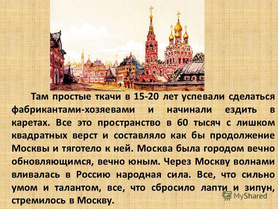 Там простые ткачи в 15-20 лет успевали сделаться фабрикантами-хозяевами и начинали ездить в каретах. Все это пространство в 60 тысяч с лишком квадратных верст и составляло как бы продолжение Москвы и тяготело к ней. Москва была городом вечно обновляю