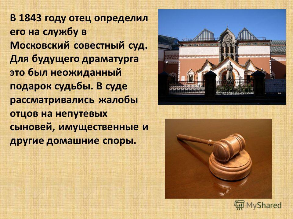 В 1843 году отец определил его на службу в Московский совестный суд. Для будущего драматурга это был неожиданный подарок судьбы. В суде рассматривались жалобы отцов на непутевых сыновей, имущественные и другие домашние споры.