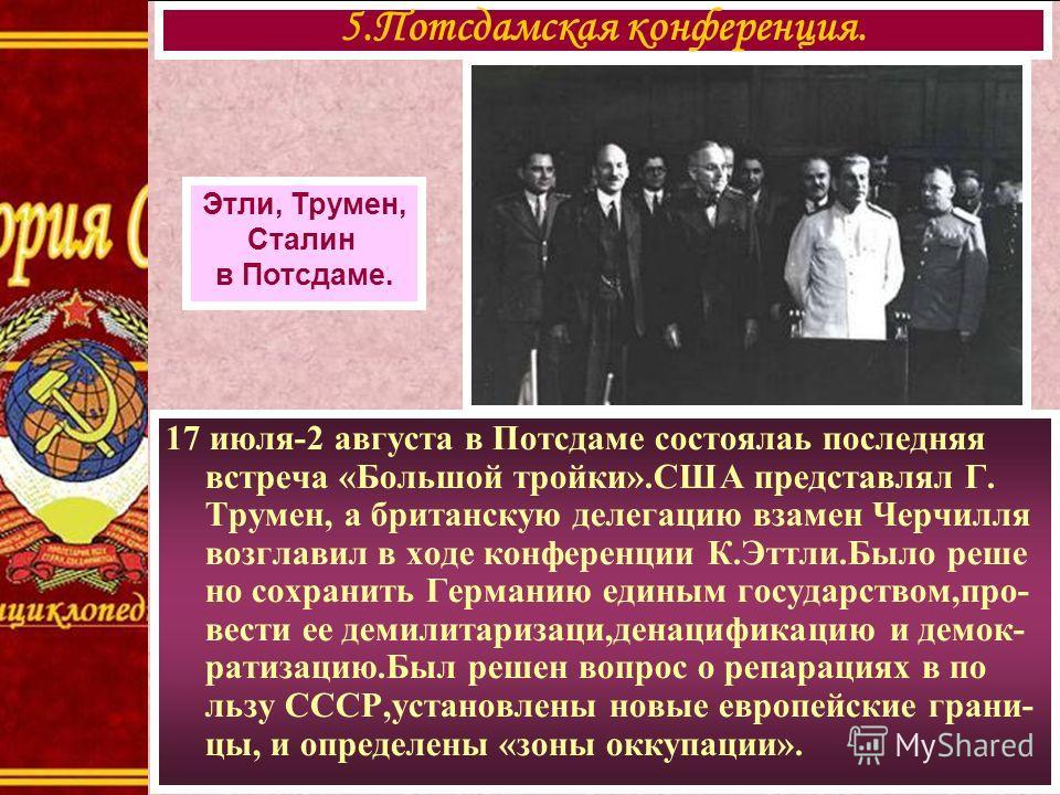 17 июля-2 августа в Потсдаме состоялаь последняя встреча «Большой тройки».США представлял Г. Трумен, а британскую делегацию взамен Черчилля возглавил в ходе конференции К.Эттли.Было реше но сохранить Германию единым государством,про- вести ее демилит