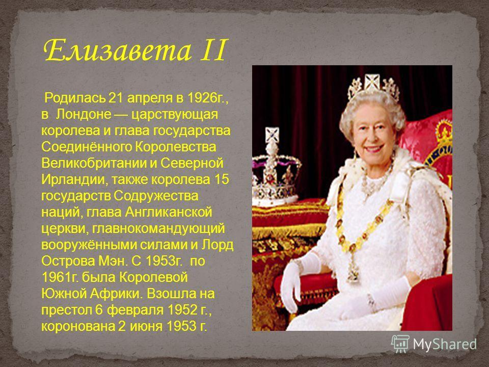 Родилась 21 апреля в 1926г., в Лондоне царствующая королева и глава государства Соединённого Королевства Великобритании и Северной Ирландии, также королева 15 государств Содружества наций, глава Англиканской церкви, главнокомандующий вооружёнными сил