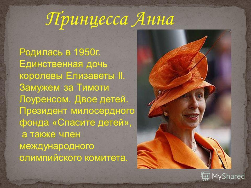 Родилась в 1950г. Единственная дочь королевы Елизаветы II. Замужем за Тимоти Лоуренсом. Двое детей. Президент милосердного фонда «Спасите детей», а также член международного олимпийского комитета. Принцесса Анна