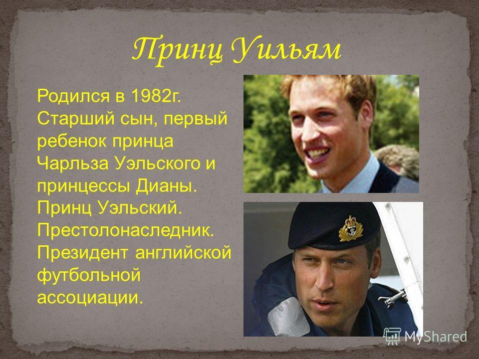 Принц Уильям Родился в 1982г. Старший сын, первый ребенок принца Чарльза Уэльского и принцессы Дианы. Принц Уэльский. Престолонаследник. Президент английской футбольной ассоциации.
