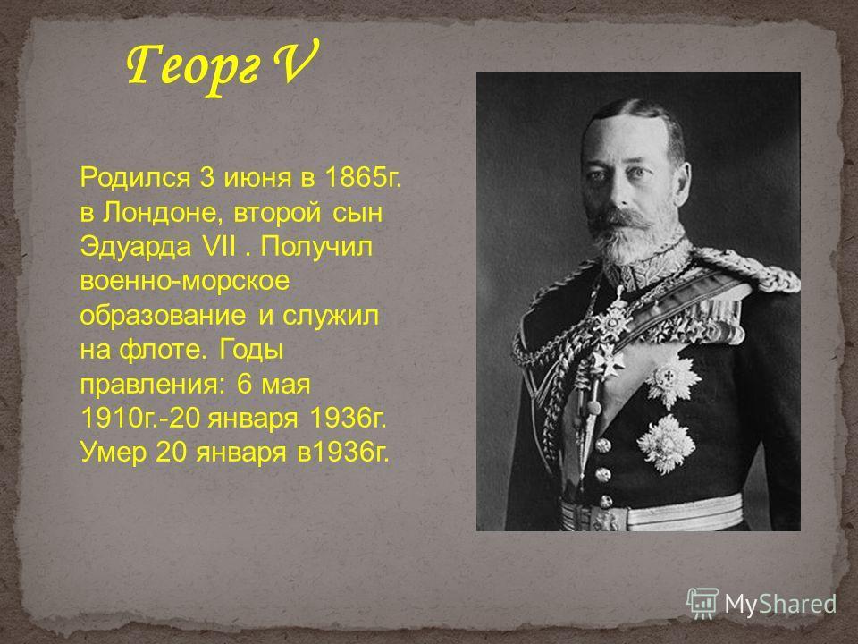 Родился 3 июня в 1865г. в Лондоне, второй сын Эдуарда VII. Получил военно-морское образование и служил на флоте. Годы правления: 6 мая 1910г.-20 января 1936г. Умер 20 января в1936г. Георг V