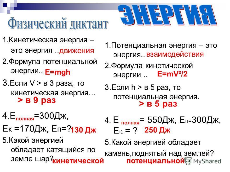 1.Кинетическая энергия – это энергия.. 2.Формула потенциальной энергии.. 3. Если V > в 3 раза, то кинетическая энергия… 4.E полная =300Дж, Е к =170Дж, Е п =? 5.Какой энергией обладает катящийся по земле шар? 1.Потенциальная энергия – это энергия.. 2.