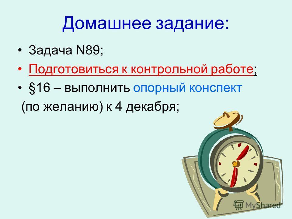 Домашнее задание: Задача N89; Подготовиться к контрольной работе; §16 – выполнить опорный конспект (по желанию) к 4 декабря;