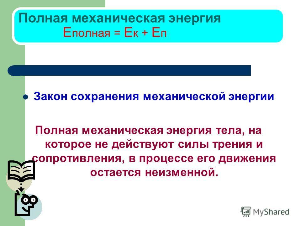 Полная механическая энергия E полная = E к + E п Закон сохранения механической энергии Полная механическая энергия тела, на которое не действуют силы трения и сопротивления, в процессе его движения остается неизменной.