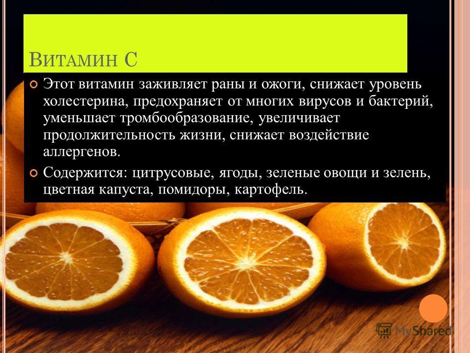 В ИТАМИН С Этот витамин заживляет раны и ожоги, снижает уровень холестерина, предохраняет от многих вирусов и бактерий, уменьшает тромбообразование, увеличивает продолжительность жизни, снижает воздействие аллергенов. Содержится: цитрусовые, ягоды, з