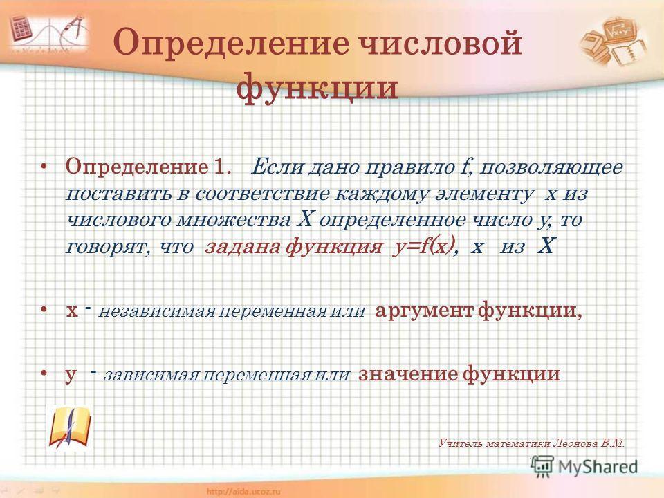 Определение числовой функции Определение 1. Если дано правило f, позволяющее поставить в соответствие каждому элементу x из числового множества Х определенное число y, то говорят, что задана функция y=f(x), х из Х х - независимая переменная или аргум