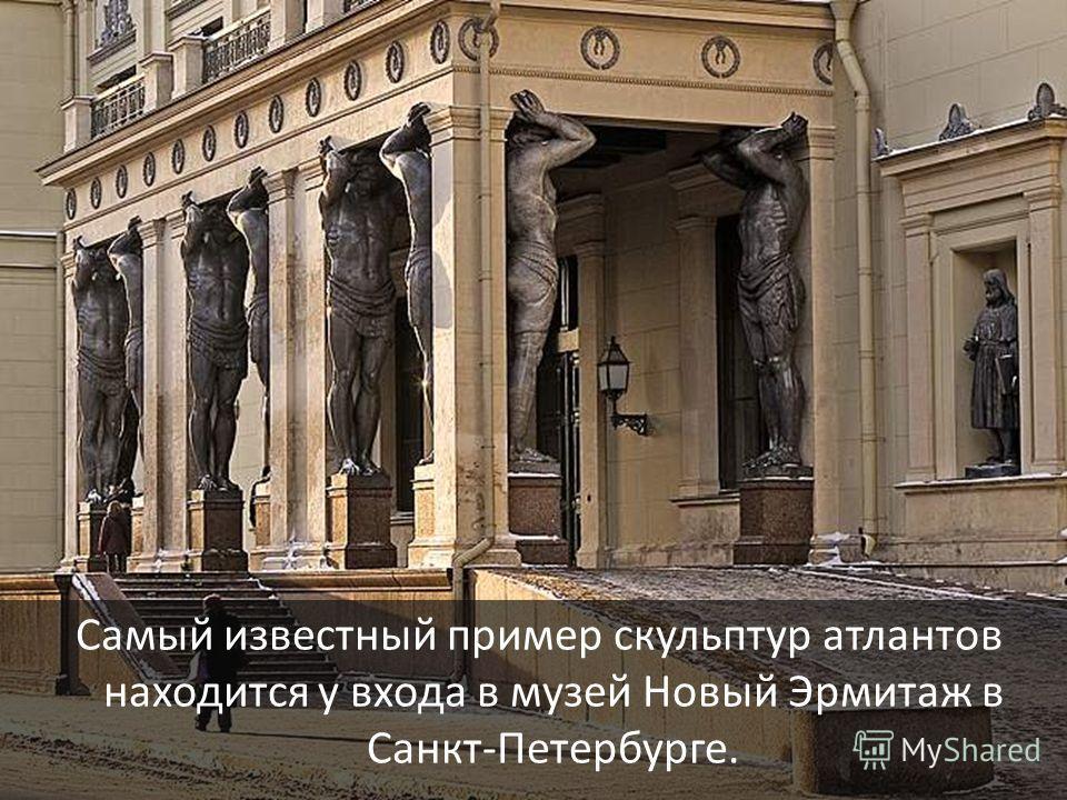 Самый известный пример скульптур атлантов находится у входа в музей Новый Эрмитаж в Санкт-Петербурге.