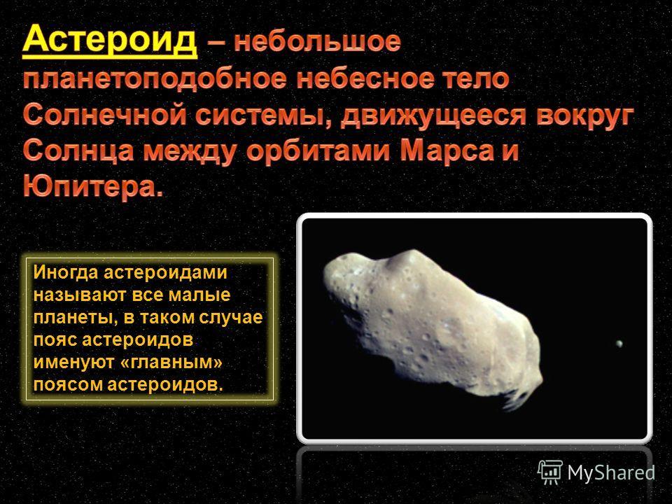Иногда астероидами называют все малые планеты, в таком случае пояс астероидов именуют «главным» поясом астероидов.