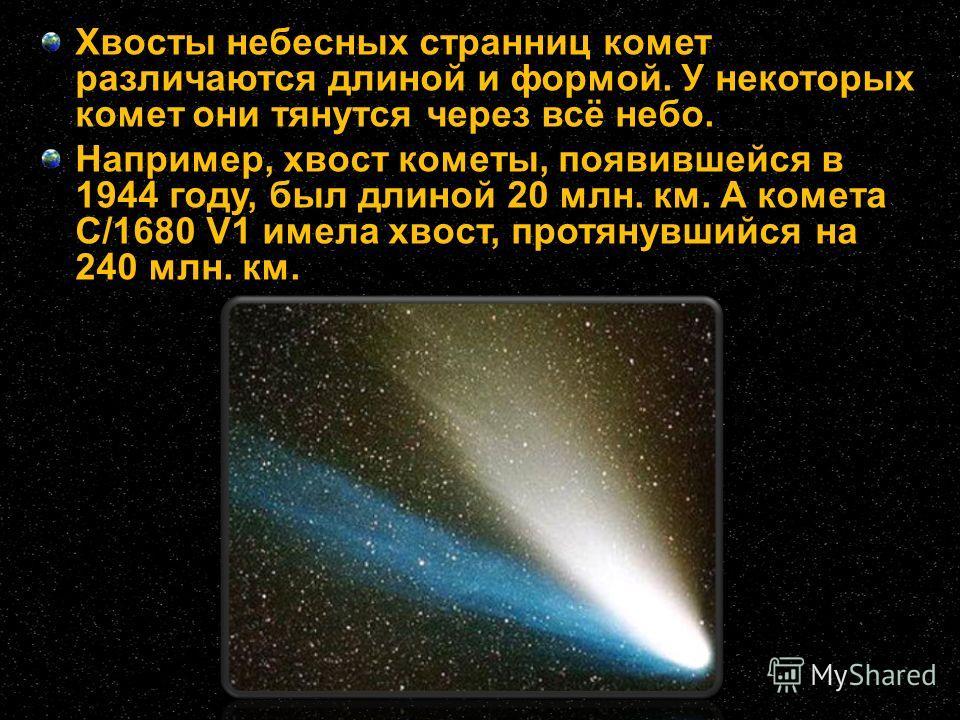 Хвосты небесных странниц комет различаются длиной и формой. У некоторых комет они тянутся через всё небо. Например, хвост кометы, появившейся в 1944 году, был длиной 20 млн. км. А комета C/1680 V1 имела хвост, протянувшийся на 240 млн. км.